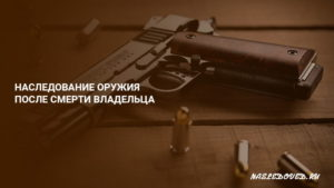 Как переоформить оружие после смерти отца